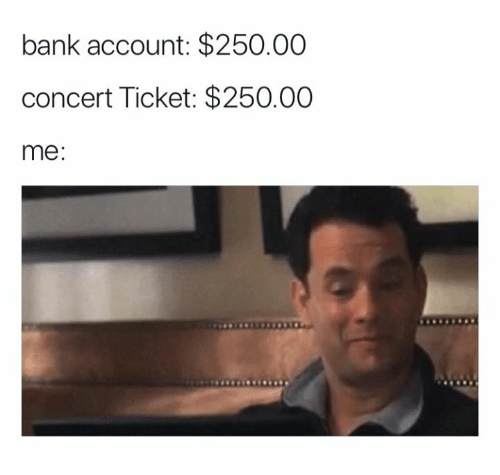 Meme about buying concert tickets, where the cost of the ticket and your bank account are the same amount.
